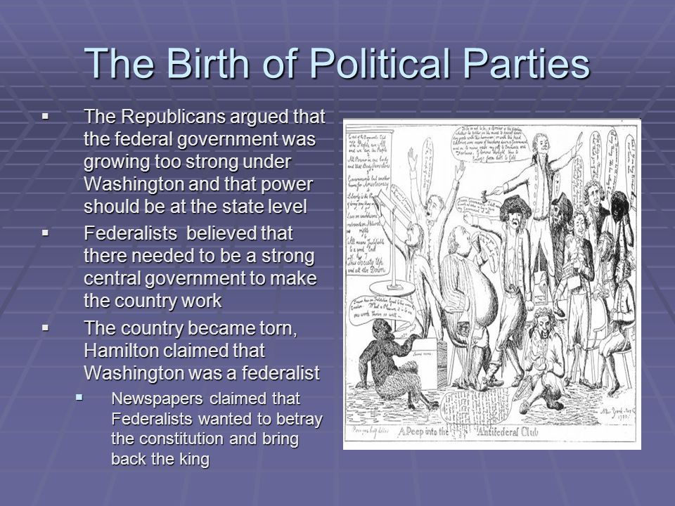 The Birth of Political Parties  The Republicans argued that the federal government was growing too strong under Washington and that power should be a