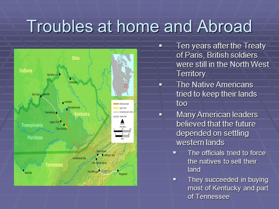Troubles at home and Abroad  Ten years after the Treaty of Paris, British soldiers were still in the North West Territory.  The Native Americans tri
