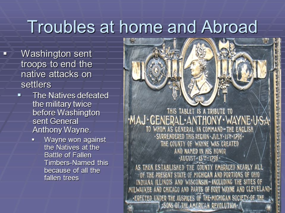 Troubles at home and Abroad  Washington sent troops to end the native attacks on settlers  The Natives defeated the military twice before Washington