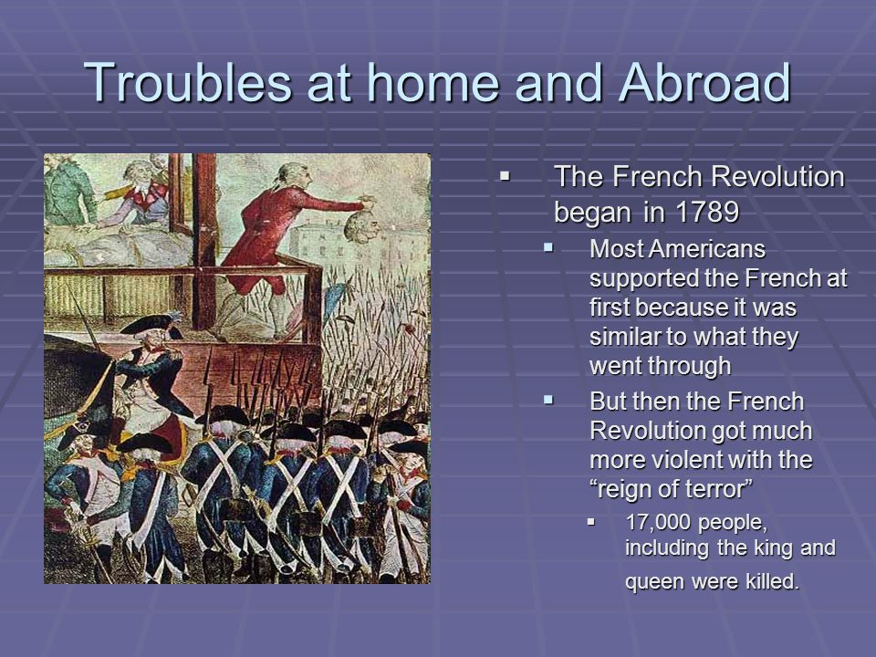 Troubles at home and Abroad  The French Revolution began in 1789  Most Americans supported the French at first because it was similar to what they w