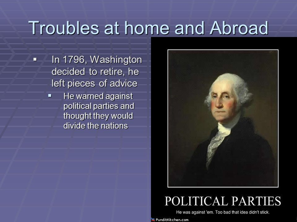 Troubles at home and Abroad  In 1796, Washington decided to retire, he left pieces of advice  He warned against political parties and thought they w