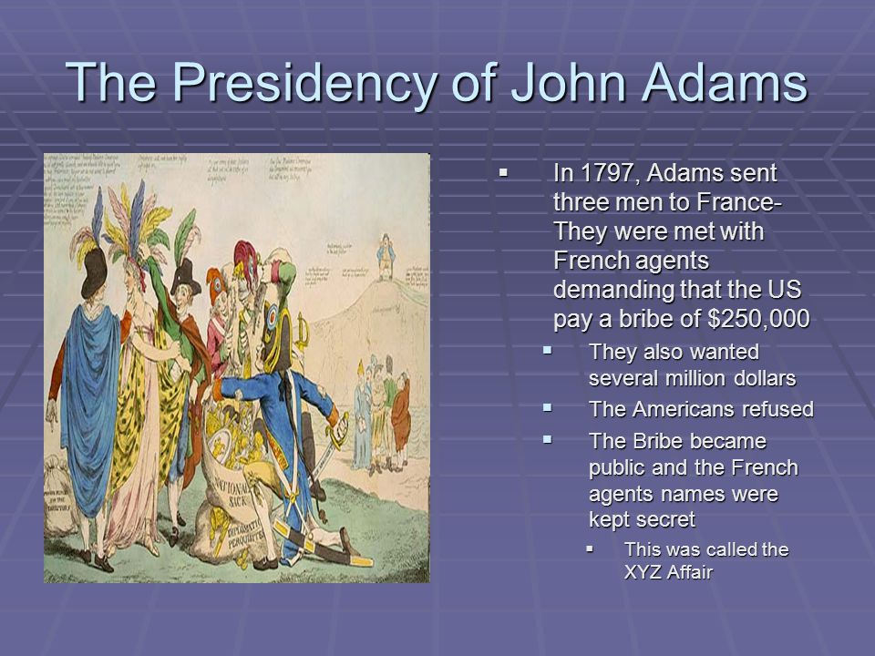 The Presidency of John Adams  In 1797, Adams sent three men to France- They were met with French agents demanding that the US pay a bribe of $250,000