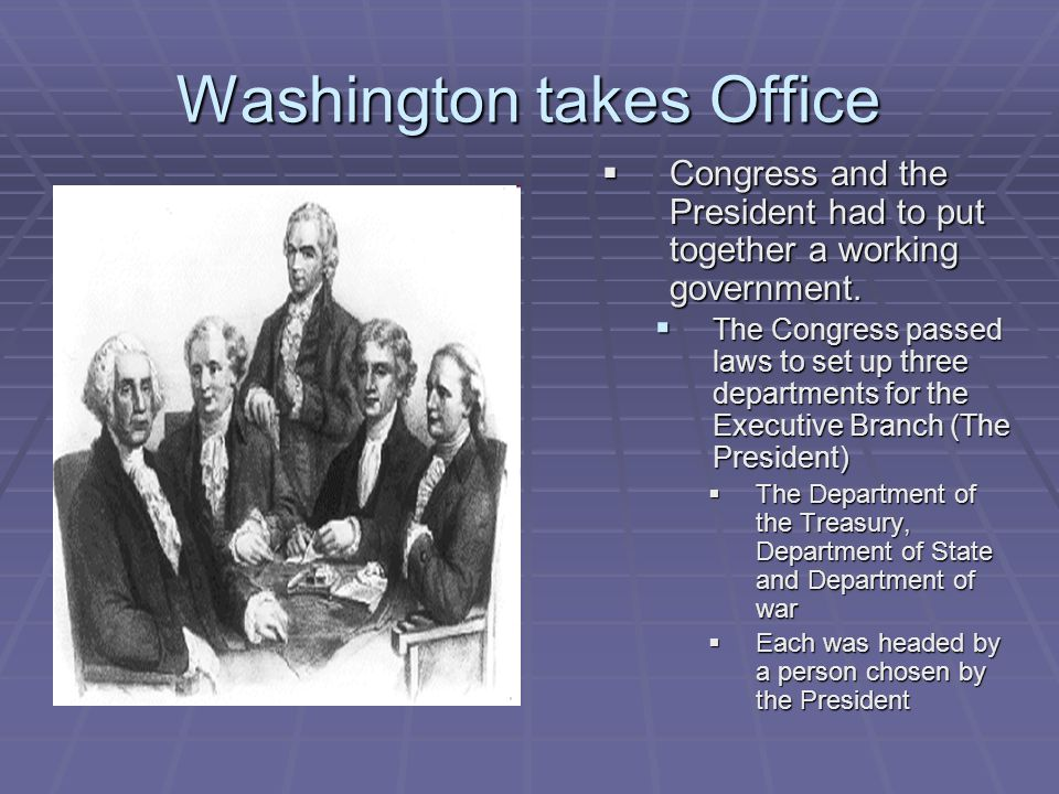 Washington takes Office  Congress and the President had to put together a working government.  The Congress passed laws to set up three departments