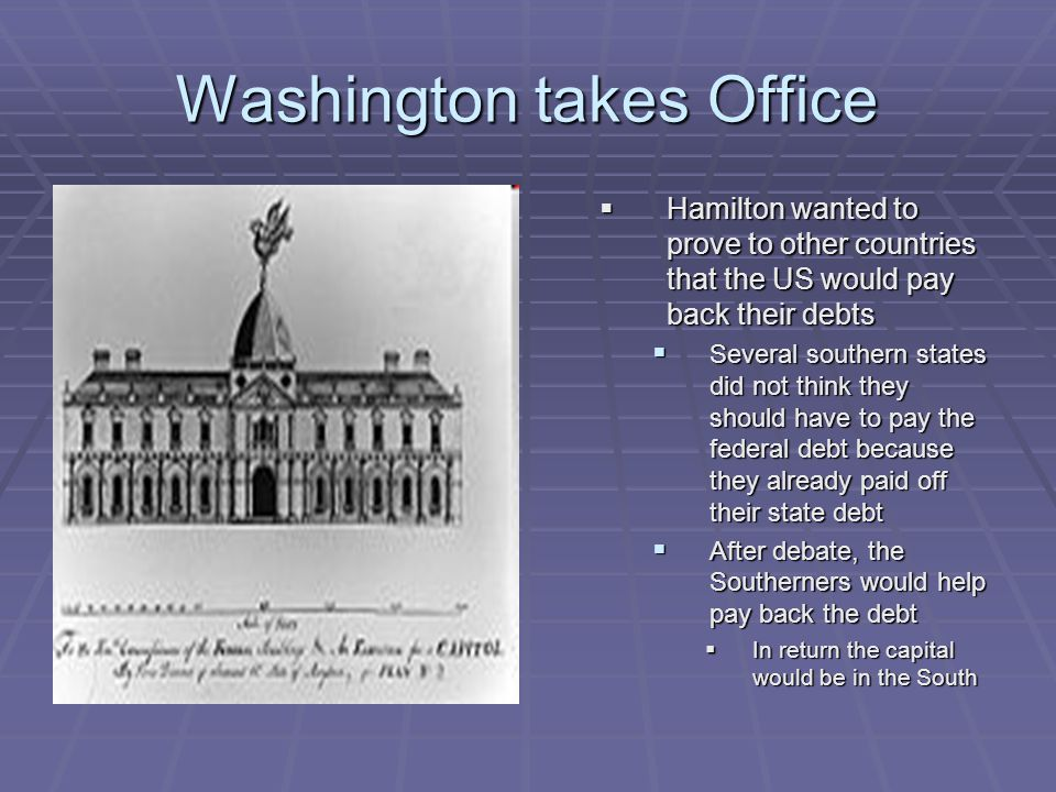 Washington takes Office  Hamilton wanted to prove to other countries that the US would pay back their debts  Several southern states did not think t