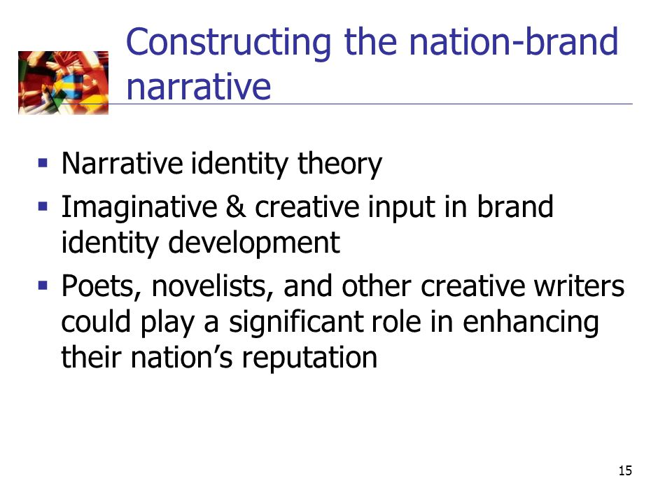 15 Constructing the nation-brand narrative  Narrative identity theory  Imaginative & creative input in brand identity development  Poets, novelists, and other creative writers could play a significant role in enhancing their nation's reputation