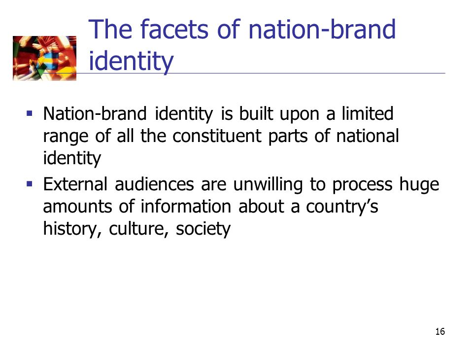16 The facets of nation-brand identity  Nation-brand identity is built upon a limited range of all the constituent parts of national identity  External audiences are unwilling to process huge amounts of information about a country's history, culture, society