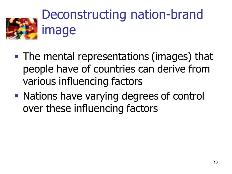 17 Deconstructing nation-brand image  The mental representations (images) that people have of countries can derive from various influencing factors  Nations have varying degrees of control over these influencing factors