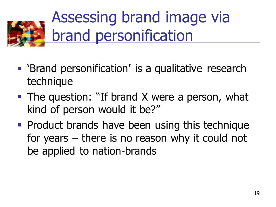 19 Assessing brand image via brand personification  'Brand personification' is a qualitative research technique  The question: If brand X were a person, what kind of person would it be?  Product brands have been using this technique for years – there is no reason why it could not be applied to nation-brands