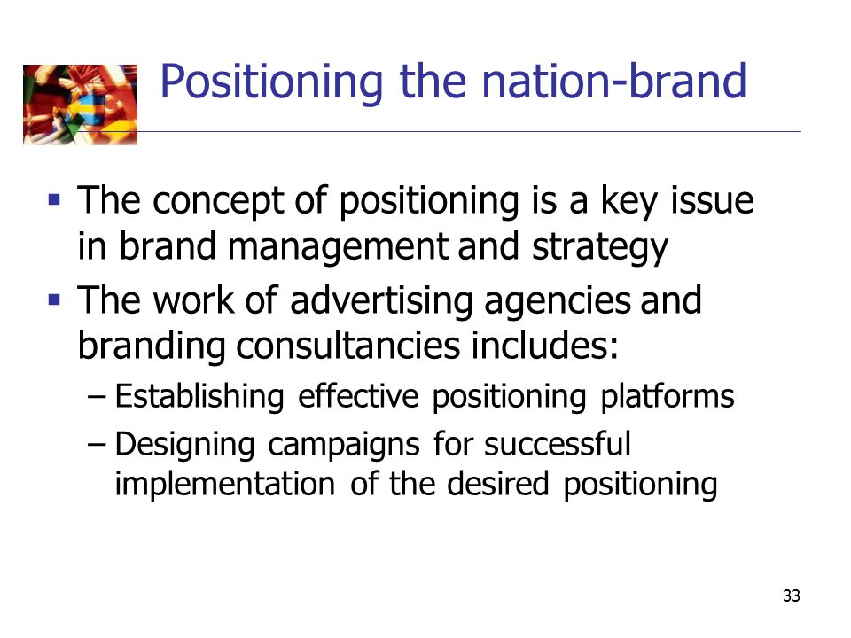 33 Positioning the nation-brand  The concept of positioning is a key issue in brand management and strategy  The work of advertising agencies and br