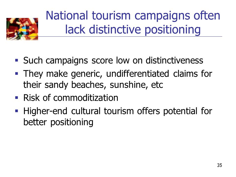 35 National tourism campaigns often lack distinctive positioning  Such campaigns score low on distinctiveness  They make generic, undifferentiated claims for their sandy beaches, sunshine, etc  Risk of commoditization  Higher-end cultural tourism offers potential for better positioning