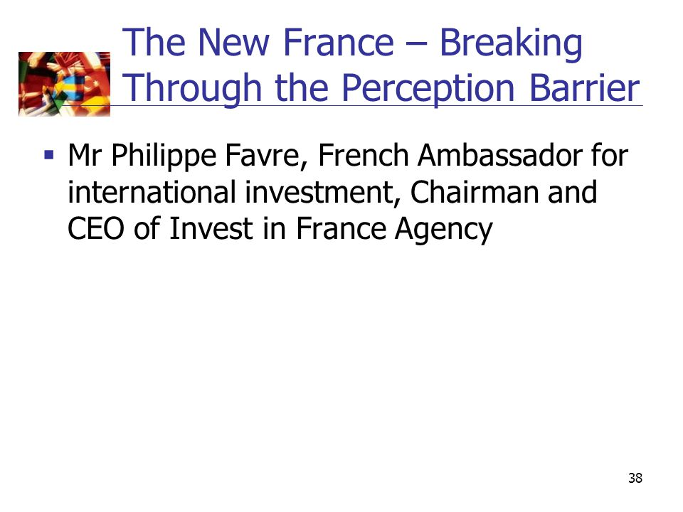 38 The New France – Breaking Through the Perception Barrier  Mr Philippe Favre, French Ambassador for international investment, Chairman and CEO of Invest in France Agency