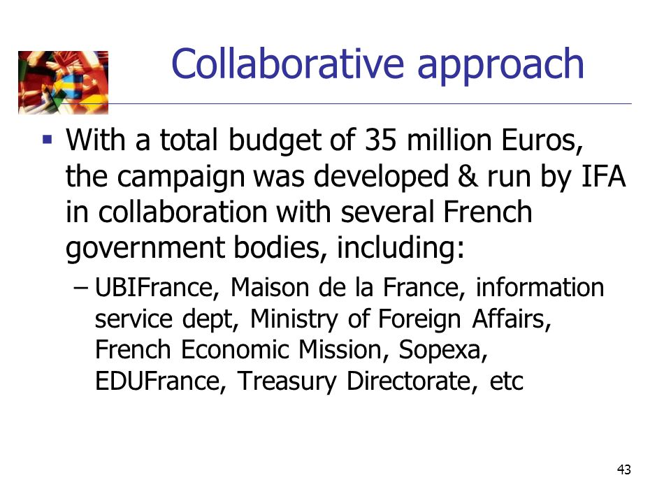 43 Collaborative approach  With a total budget of 35 million Euros, the campaign was developed & run by IFA in collaboration with several French government bodies, including: –UBIFrance, Maison de la France, information service dept, Ministry of Foreign Affairs, French Economic Mission, Sopexa, EDUFrance, Treasury Directorate, etc