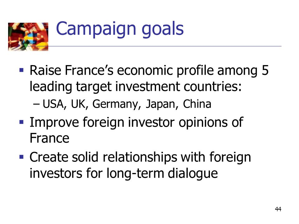 44 Campaign goals  Raise France's economic profile among 5 leading target investment countries: –USA, UK, Germany, Japan, China  Improve foreign investor opinions of France  Create solid relationships with foreign investors for long-term dialogue