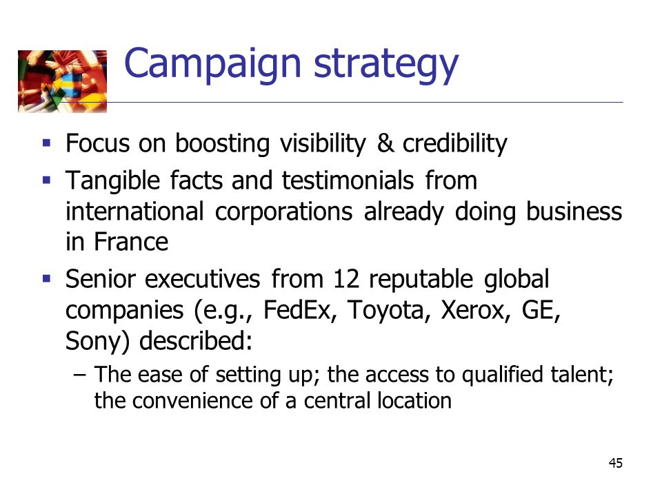 45 Campaign strategy  Focus on boosting visibility & credibility  Tangible facts and testimonials from international corporations already doing business in France  Senior executives from 12 reputable global companies (e.g., FedEx, Toyota, Xerox, GE, Sony) described: –The ease of setting up; the access to qualified talent; the convenience of a central location
