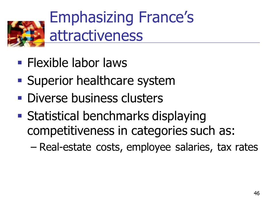 46 Emphasizing France's attractiveness  Flexible labor laws  Superior healthcare system  Diverse business clusters  Statistical benchmarks display