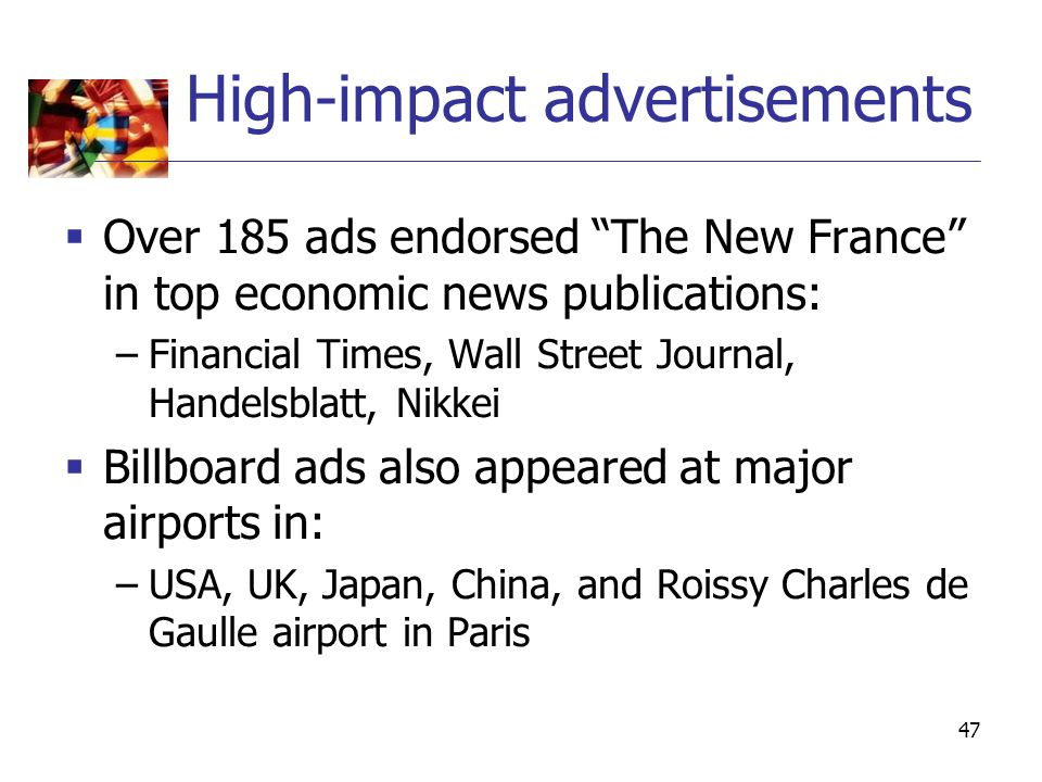 "47 High-impact advertisements  Over 185 ads endorsed ""The New France"" in top economic news publications: –Financial Times, Wall Street Journal, Hande"