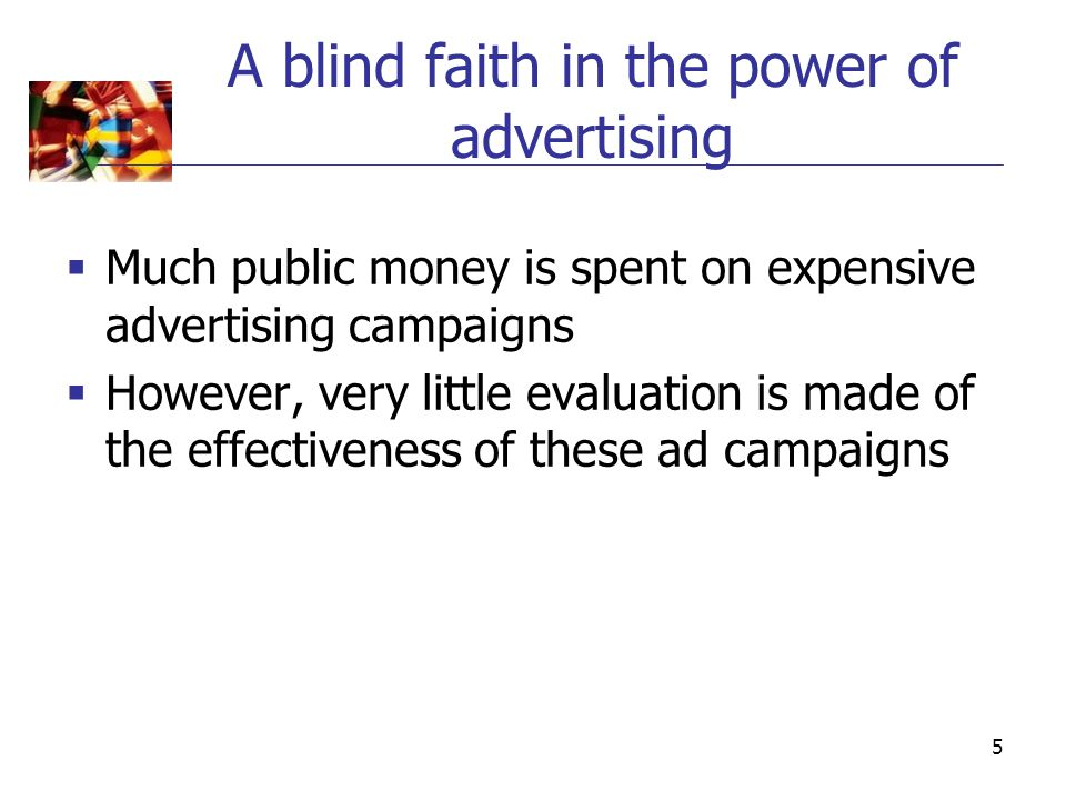 5 A blind faith in the power of advertising  Much public money is spent on expensive advertising campaigns  However, very little evaluation is made