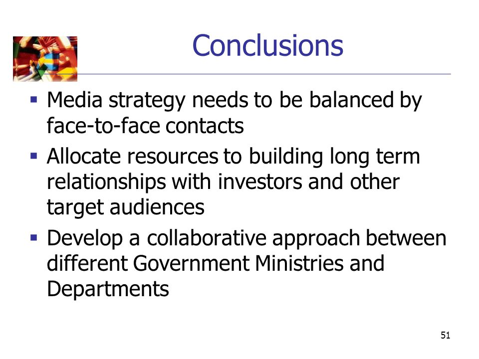 51 Conclusions  Media strategy needs to be balanced by face-to-face contacts  Allocate resources to building long term relationships with investors