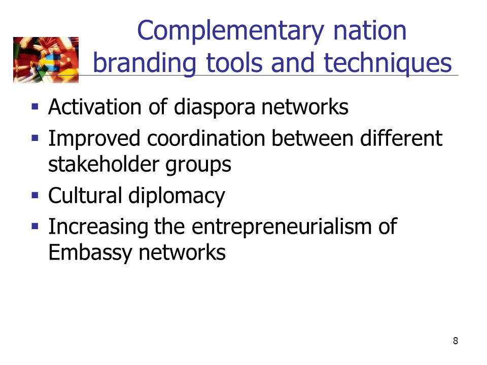 8 Complementary nation branding tools and techniques  Activation of diaspora networks  Improved coordination between different stakeholder groups 