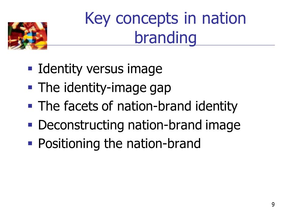9 Key concepts in nation branding  Identity versus image  The identity-image gap  The facets of nation-brand identity  Deconstructing nation-brand image  Positioning the nation-brand