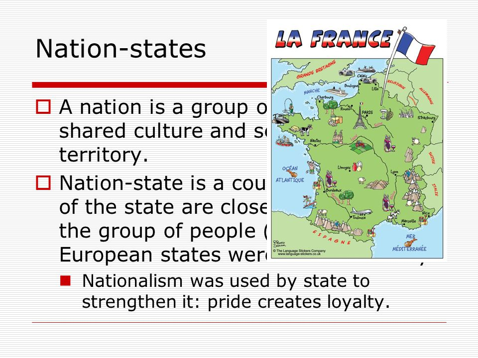 Nation-states  A nation is a group of people with a shared culture and seek control over territory.