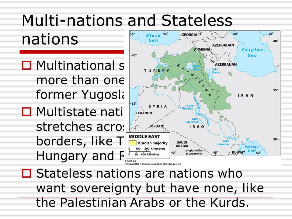 Multi-nations and Stateless nations  Multinational states are states with more than one nation inside: like the former Yugoslavia.