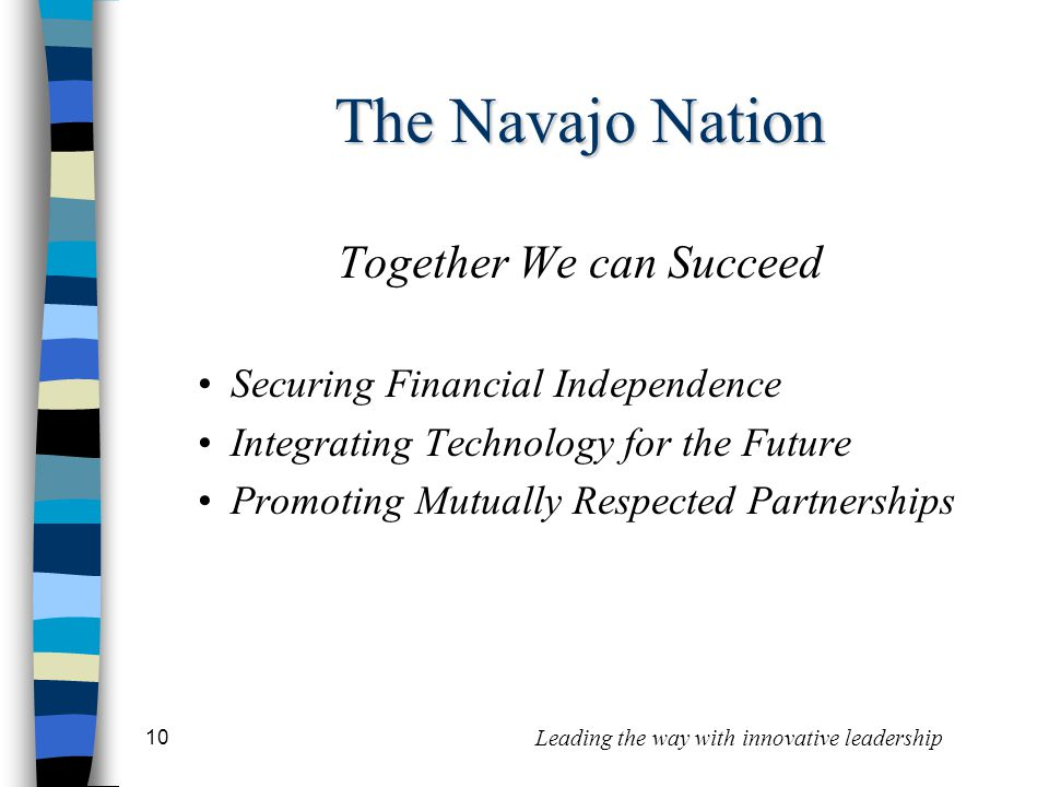 10 Leading the way with innovative leadership Together We can Succeed Securing Financial Independence Integrating Technology for the Future Promoting Mutually Respected Partnerships The Navajo Nation