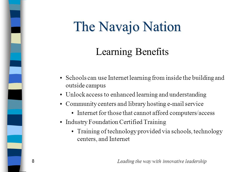 8 Leading the way with innovative leadership The Navajo Nation Learning Benefits Schools can use Internet learning from inside the building and outside campus Unlock access to enhanced learning and understanding Community centers and library hosting e-mail service Internet for those that cannot afford computers/access Industry Foundation Certified Training Training of technology provided via schools, technology centers, and Internet