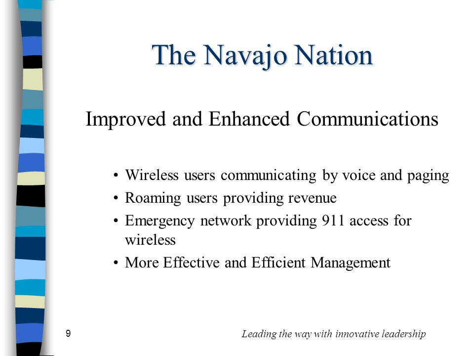 9 Leading the way with innovative leadership The Navajo Nation Improved and Enhanced Communications Wireless users communicating by voice and paging Roaming users providing revenue Emergency network providing 911 access for wireless More Effective and Efficient Management