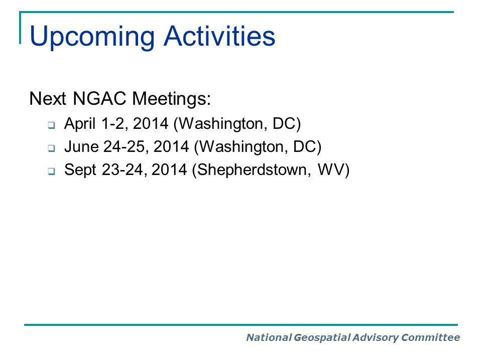 National Geospatial Advisory Committee Upcoming Activities Next NGAC Meetings:  April 1-2, 2014 (Washington, DC)  June 24-25, 2014 (Washington, DC)  Sept 23-24, 2014 (Shepherdstown, WV)
