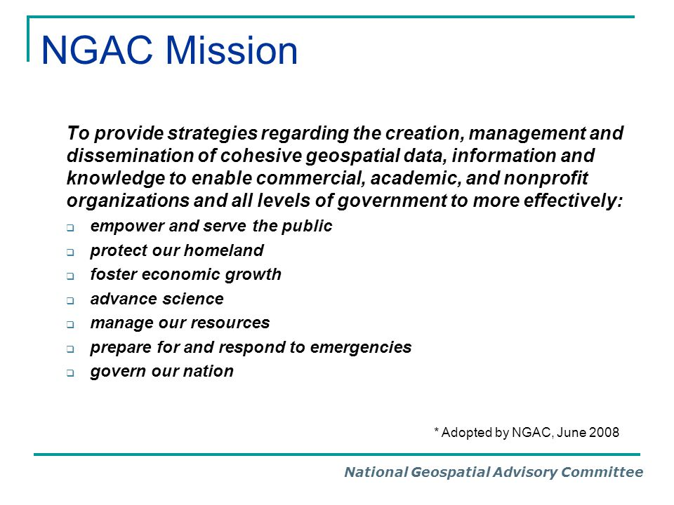 National Geospatial Advisory Committee NGAC Mission To provide strategies regarding the creation, management and dissemination of cohesive geospatial