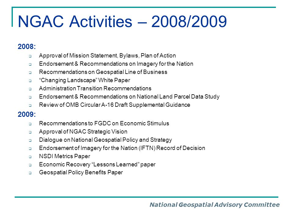 National Geospatial Advisory Committee NGAC Activities – 2008/2009 2008:  Approval of Mission Statement, Bylaws, Plan of Action  Endorsement & Recom