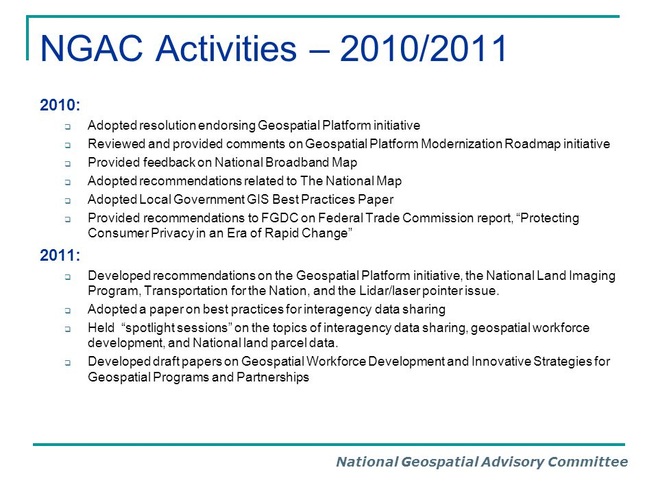 National Geospatial Advisory Committee NGAC Activities – 2010/2011 2010:  Adopted resolution endorsing Geospatial Platform initiative  Reviewed and