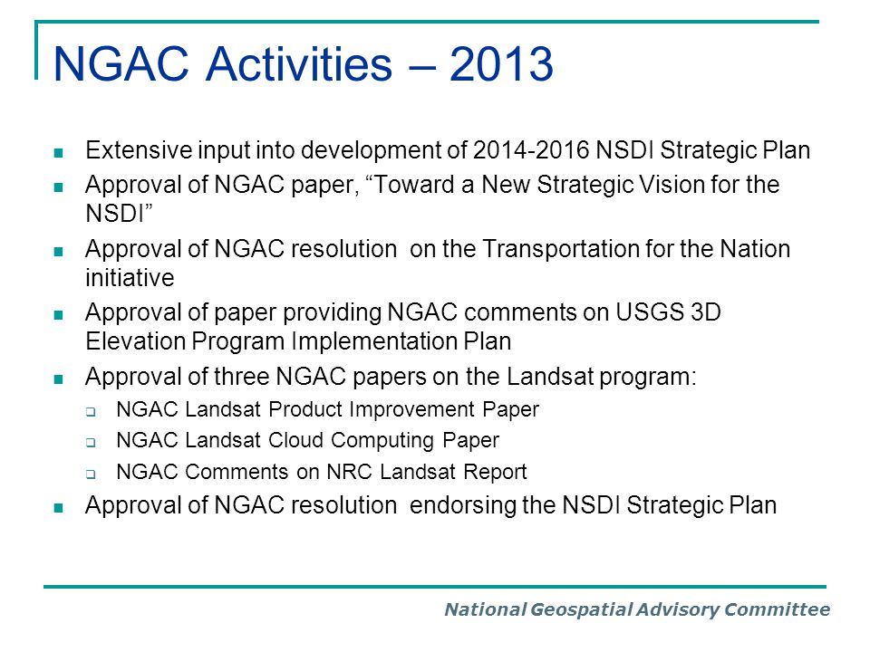 National Geospatial Advisory Committee NGAC Activities – 2013 Extensive input into development of 2014-2016 NSDI Strategic Plan Approval of NGAC paper