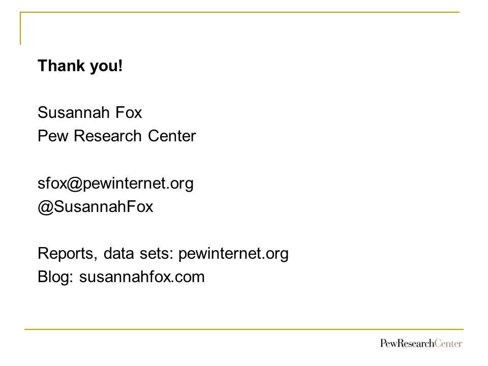 Thank you! Susannah Fox Pew Research Center sfox@pewinternet.org @SusannahFox Reports, data sets: pewinternet.org Blog: susannahfox.com