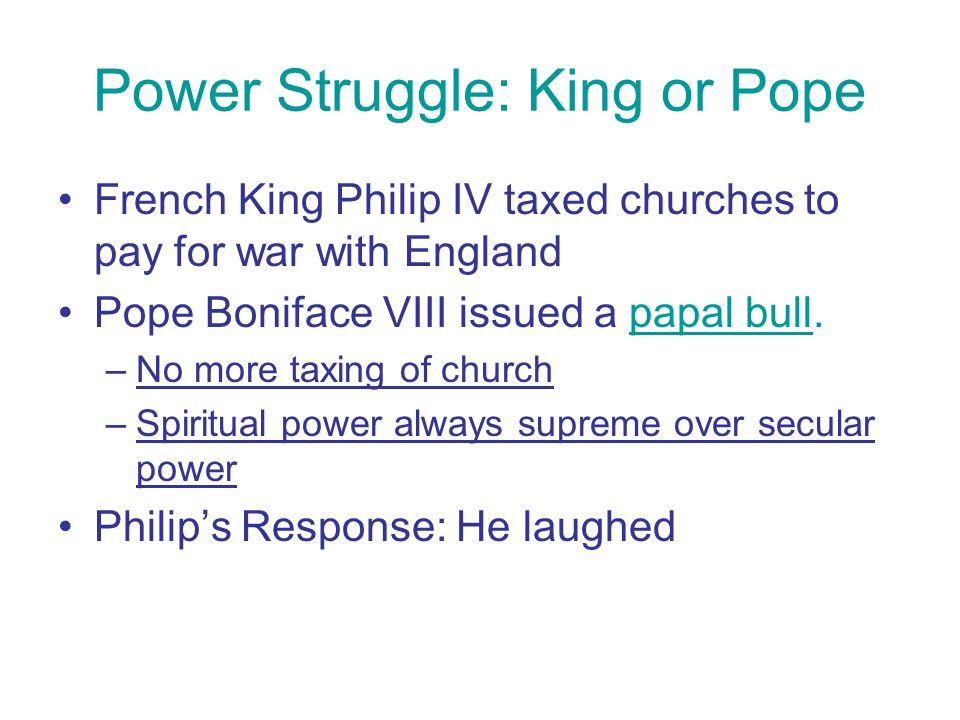 Power Struggle: King or Pope French King Philip IV taxed churches to pay for war with England Pope Boniface VIII issued a papal bull. –No more taxing