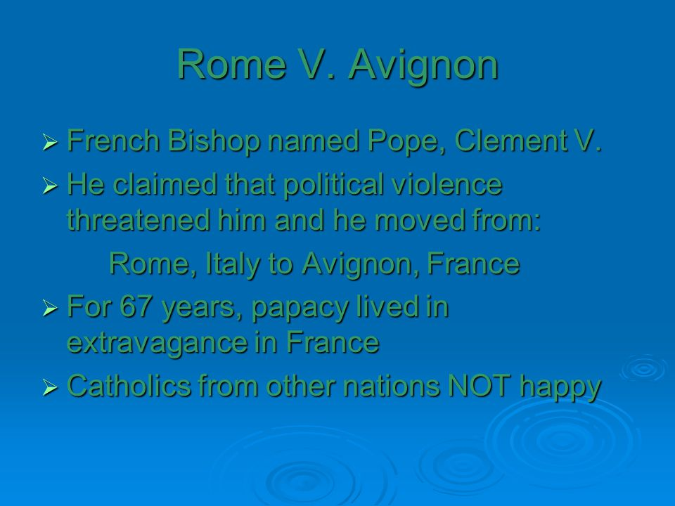 Rome V. Avignon  French Bishop named Pope, Clement V.  He claimed that political violence threatened him and he moved from: Rome, Italy to Avignon,