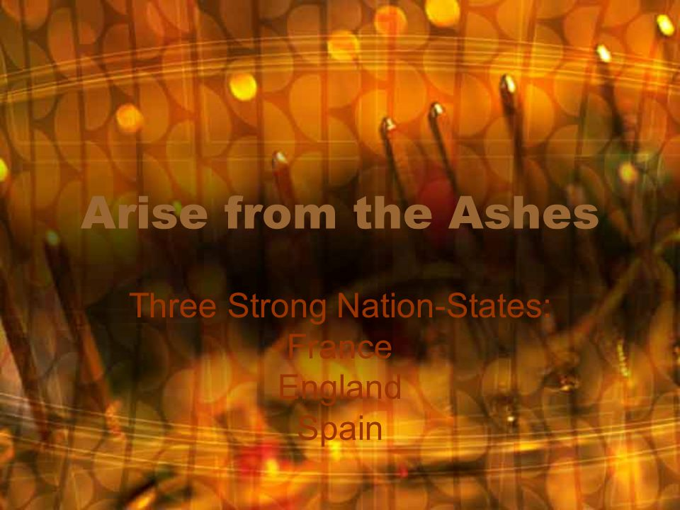 Arise from the Ashes Three Strong Nation-States: France England Spain