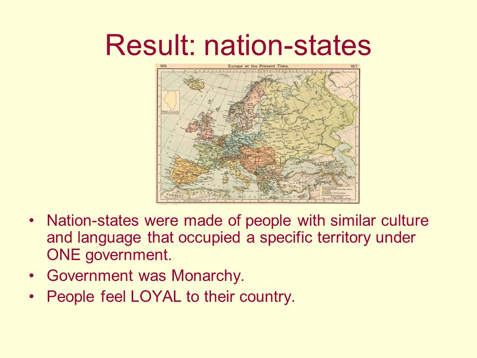 Result: nation-states Nation-states were made of people with similar culture and language that occupied a specific territory under ONE government. Gov