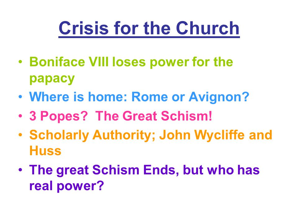Crisis for the Church Boniface VIII loses power for the papacy Where is home: Rome or Avignon? 3 Popes? The Great Schism! Scholarly Authority; John Wy