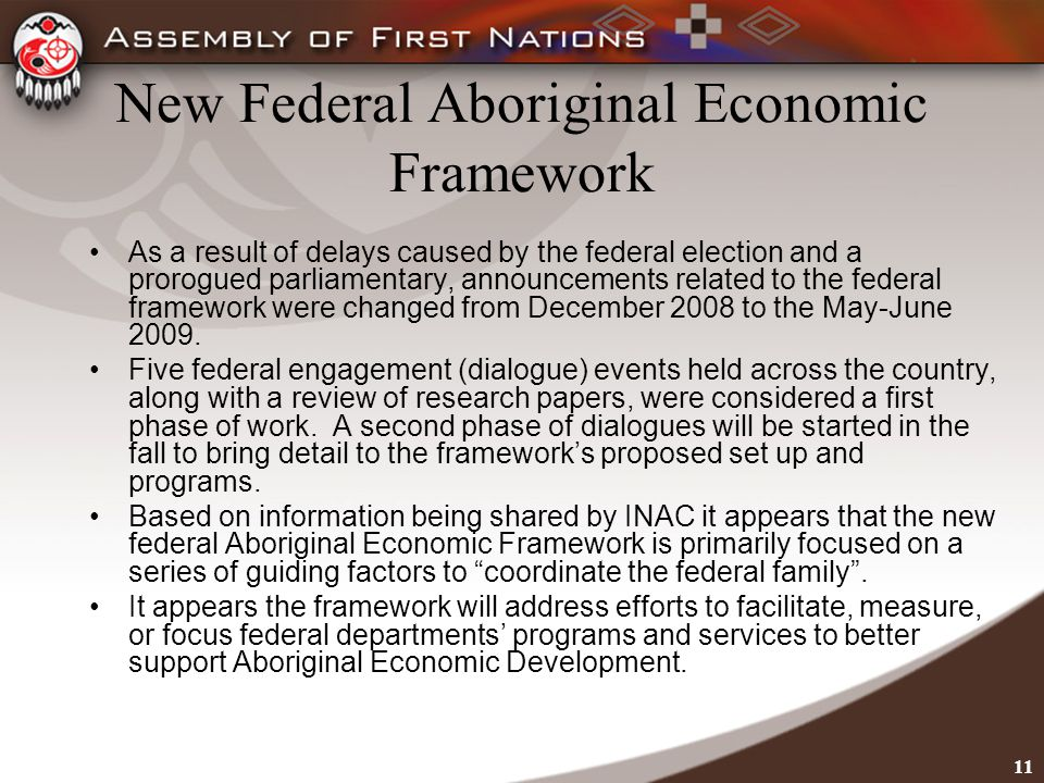 11 New Federal Aboriginal Economic Framework As a result of delays caused by the federal election and a prorogued parliamentary, announcements related to the federal framework were changed from December 2008 to the May-June 2009.