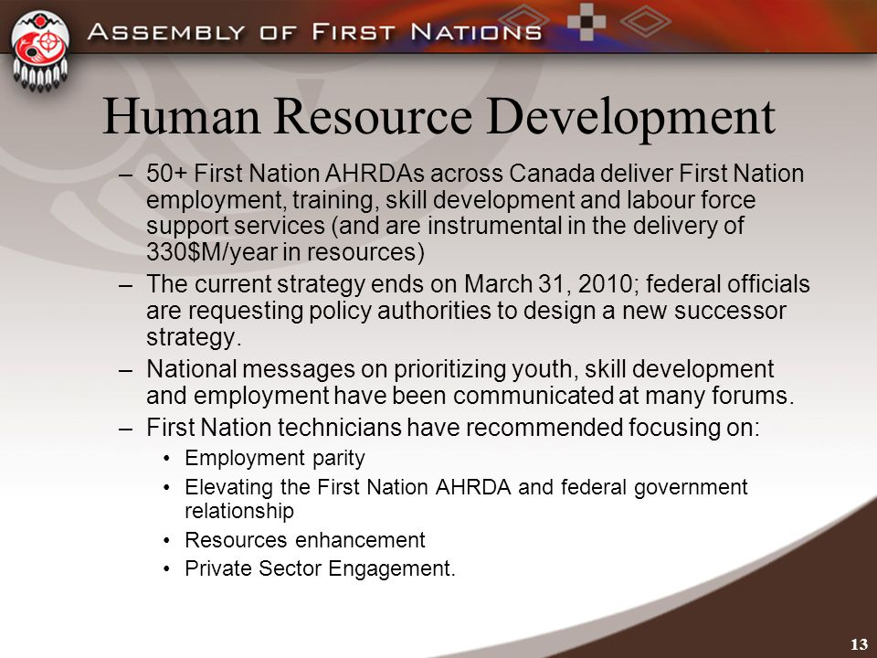 13 Human Resource Development –50+ First Nation AHRDAs across Canada deliver First Nation employment, training, skill development and labour force support services (and are instrumental in the delivery of 330$M/year in resources) –The current strategy ends on March 31, 2010; federal officials are requesting policy authorities to design a new successor strategy.