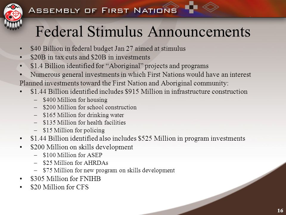 16 Federal Stimulus Announcements $40 Billion in federal budget Jan 27 aimed at stimulus $20B in tax cuts and $20B in investments $1.4 Billion identified for Aboriginal projects and programs Numerous general investments in which First Nations would have an interest Planned investments toward the First Nation and Aboriginal community: $1.44 Billion identified includes $915 Million in infrastructure construction –$400 Million for housing –$200 Million for school construction –$165 Million for drinking water –$135 Million for health facilities –$15 Million for policing $1.44 Billion identified also includes $525 Million in program investments $200 Million on skills development –$100 Million for ASEP –$25 Million for AHRDAs –$75 Million for new program on skills development $305 Million for FNIHB $20 Million for CFS