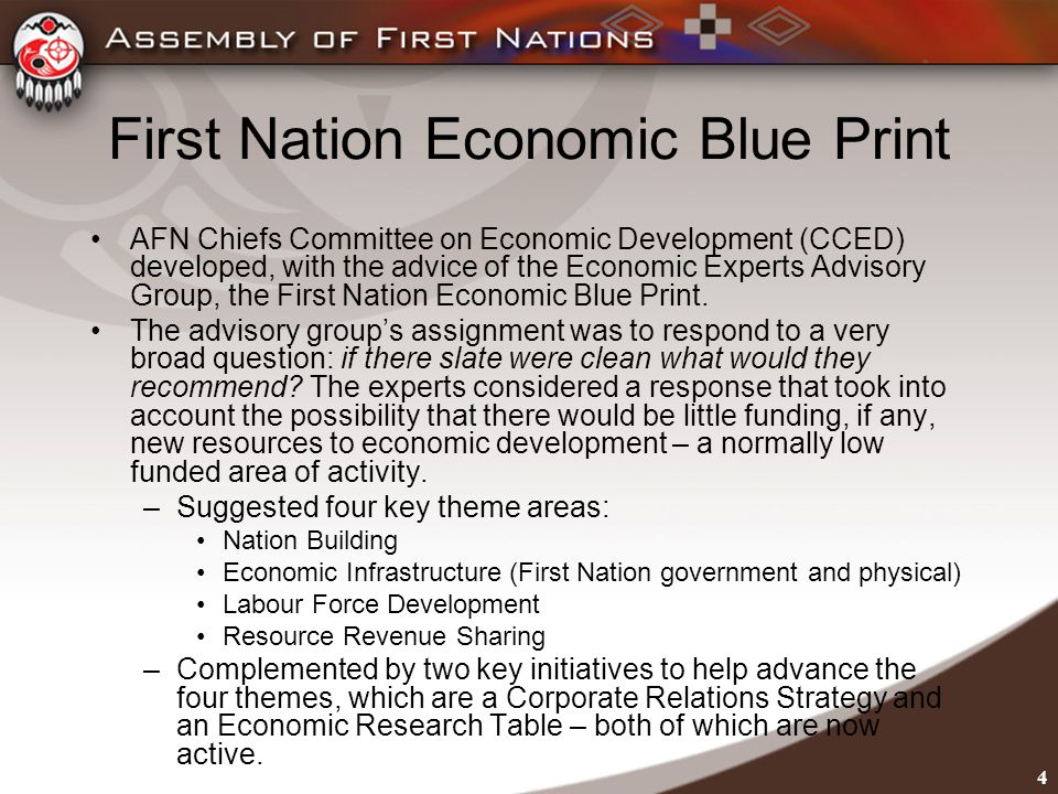4 First Nation Economic Blue Print AFN Chiefs Committee on Economic Development (CCED) developed, with the advice of the Economic Experts Advisory Group, the First Nation Economic Blue Print.