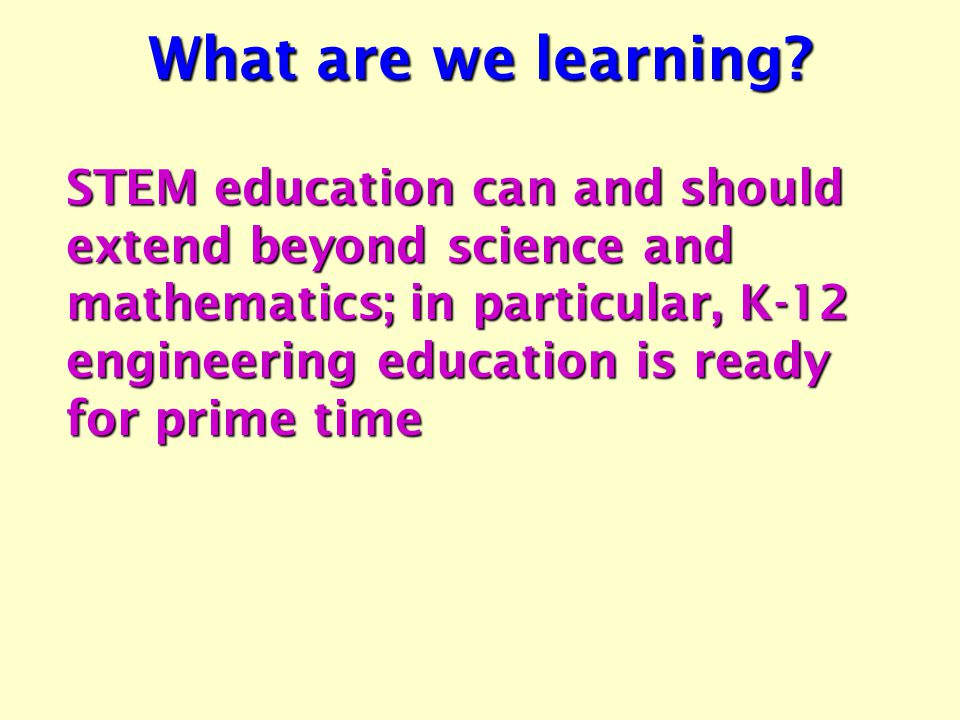 STEM education can and should extend beyond science and mathematics; in particular, K-12 engineering education is ready for prime time What are we learning?