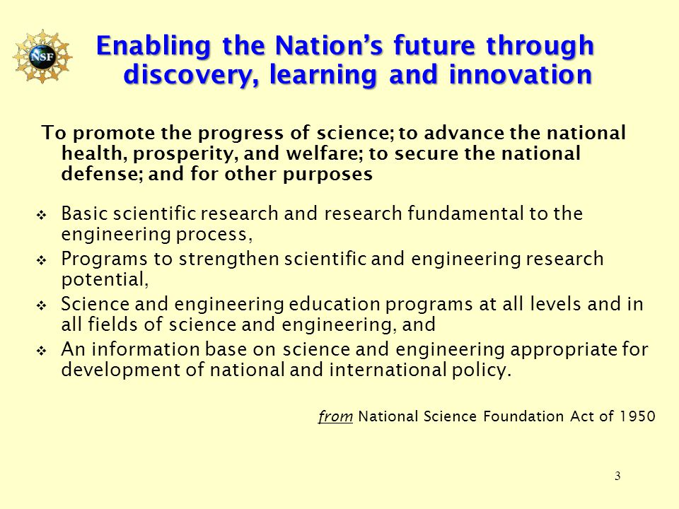 3 Enabling the Nation's future through discovery, learning and innovation To promote the progress of science; to advance the national health, prosperity, and welfare; to secure the national defense; and for other purposes  Basic scientific research and research fundamental to the engineering process,  Programs to strengthen scientific and engineering research potential,  Science and engineering education programs at all levels and in all fields of science and engineering, and  An information base on science and engineering appropriate for development of national and international policy.