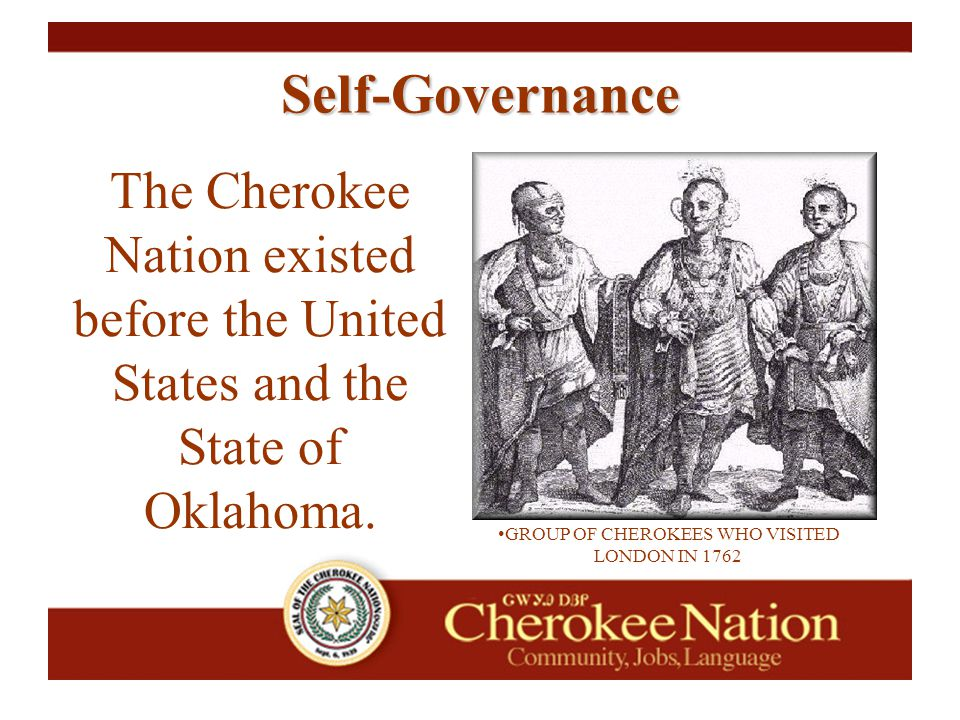 The Cherokee Nation existed before the United States and the State of Oklahoma. GROUP OF CHEROKEES WHO VISITED LONDON IN 1762 Self-Governance