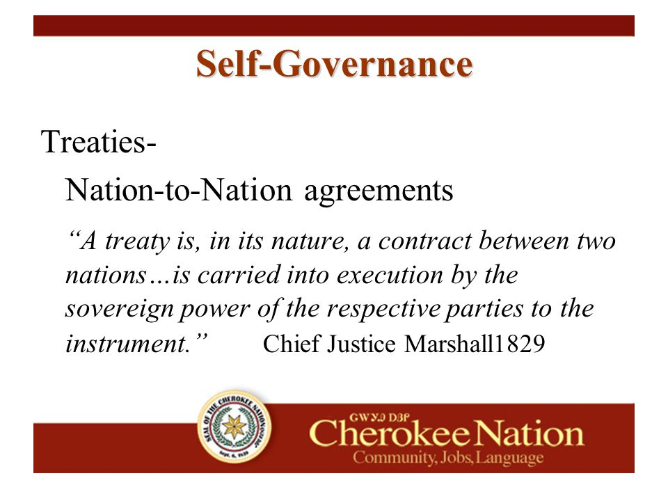 "Self-Governance Treaties- Nation-to-Nation agreements ""A treaty is, in its nature, a contract between two nations…is carried into execution by the sov"