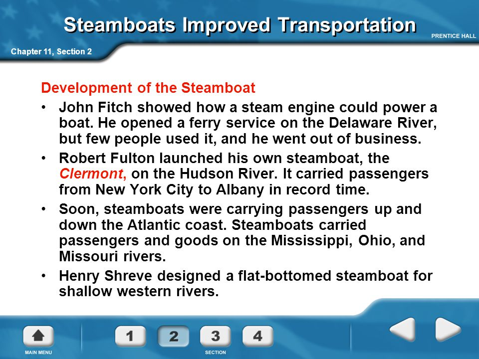 Chapter 11, Section 2 Steamboats Improved Transportation Development of the Steamboat John Fitch showed how a steam engine could power a boat.