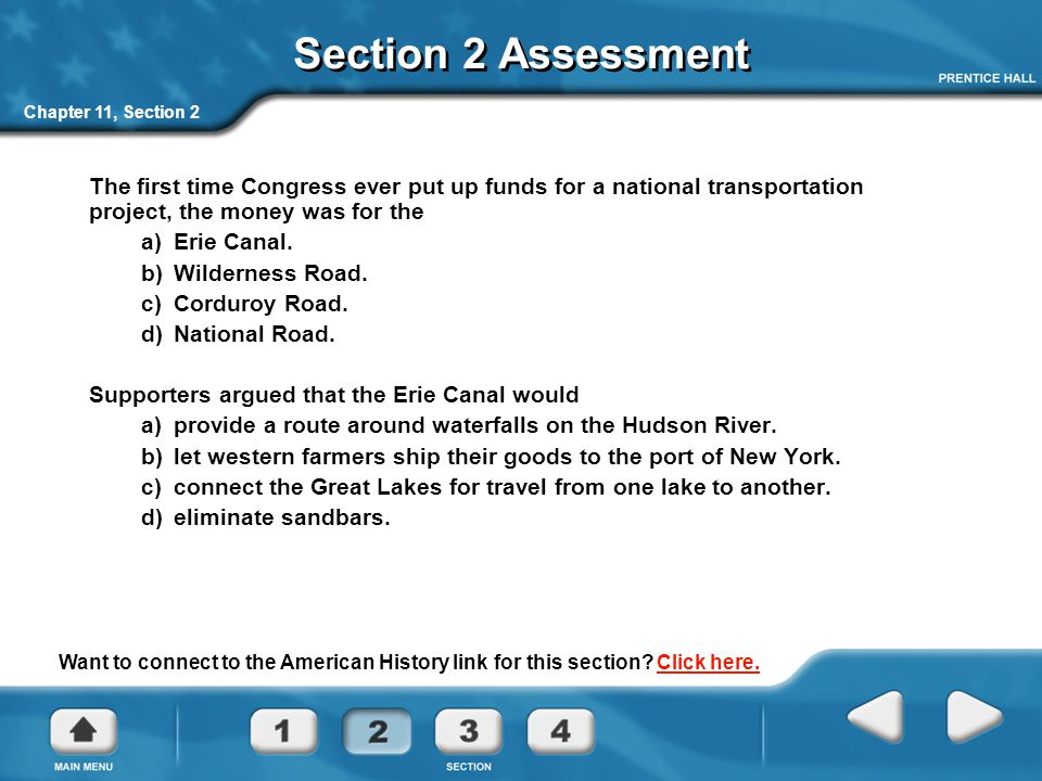 Chapter 11, Section 2 Section 2 Assessment The first time Congress ever put up funds for a national transportation project, the money was for the a) Erie Canal.